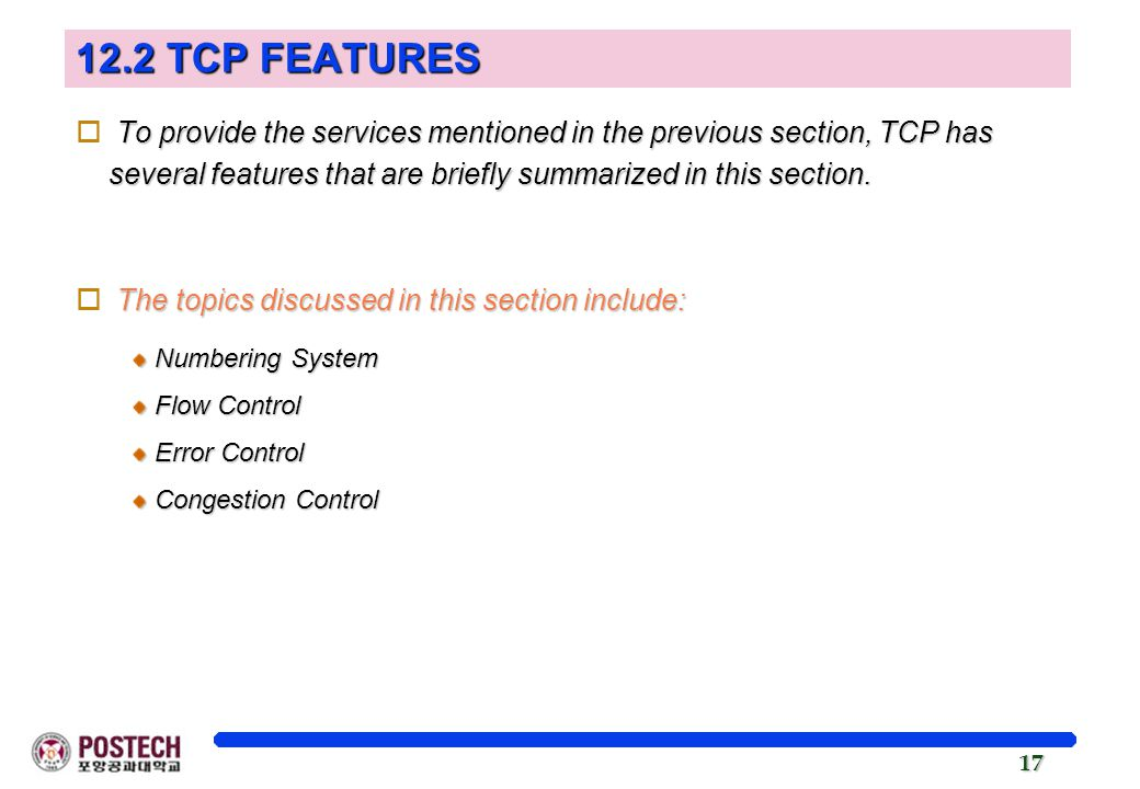 17 12.2 TCP FEATURES To provide the services mentioned in the previous section, TCP has several features that are briefly summarized in this section.