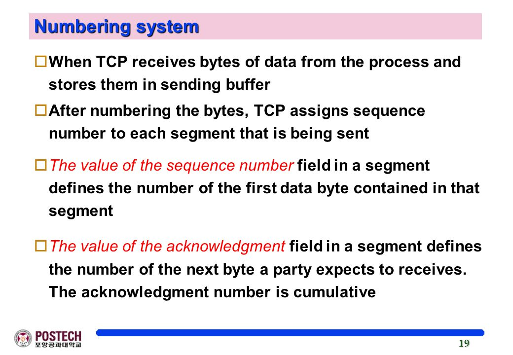 19 Numbering system oWhen TCP receives bytes of data from the process and stores them in sending buffer oAfter numbering the bytes, TCP assigns sequence number to each segment that is being sent oThe value of the sequence number field in a segment defines the number of the first data byte contained in that segment oThe value of the acknowledgment field in a segment defines the number of the next byte a party expects to receives.