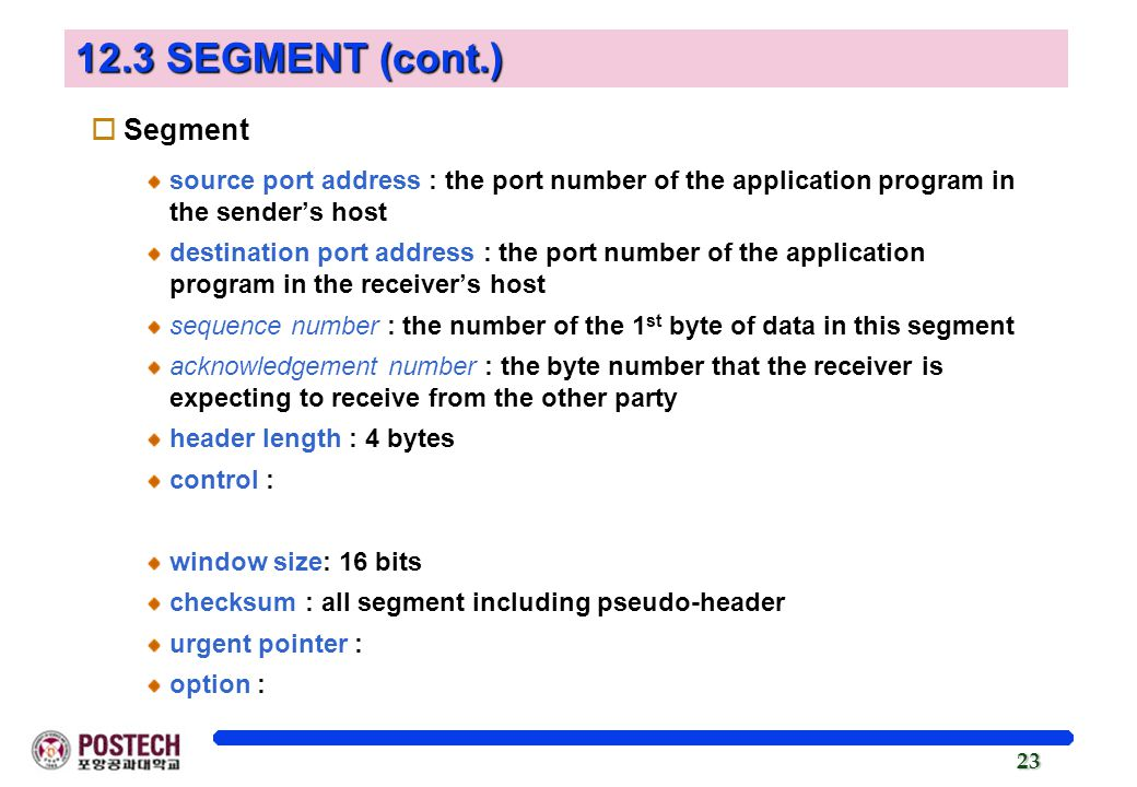 23 12.3 SEGMENT (cont.) oSegment source port address : the port number of the application program in the sender's host destination port address : the port number of the application program in the receiver's host sequence number : the number of the 1 st byte of data in this segment acknowledgement number : the byte number that the receiver is expecting to receive from the other party header length : 4 bytes control : window size: 16 bits checksum : all segment including pseudo-header urgent pointer : option :