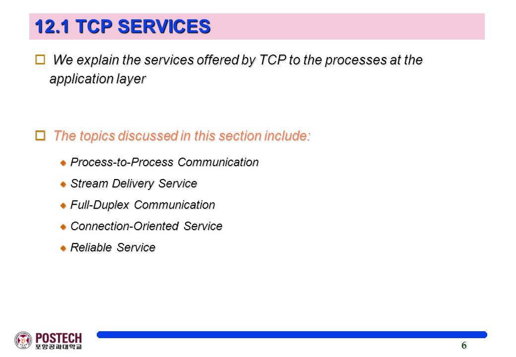 6 12.1 TCP SERVICES We explain the services offered by TCP to the processes at the application layer o We explain the services offered by TCP to the processes at the application layer o The topics discussed in this section include: Process-to-Process Communication Stream Delivery Service Full-Duplex Communication Connection-Oriented Service Reliable Service