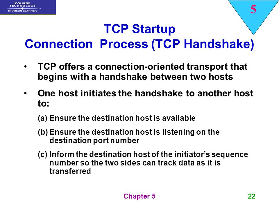 5 Chapter 522 TCP Startup Connection Process (TCP Handshake) TCP offers a connection-oriented transport that begins with a handshake between two hosts