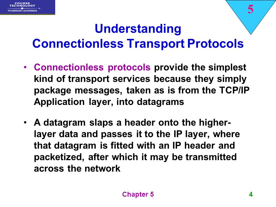 5 Chapter 54 Connectionless protocols provide the simplest kind of transport services because they simply package messages, taken as is from the TCP/I