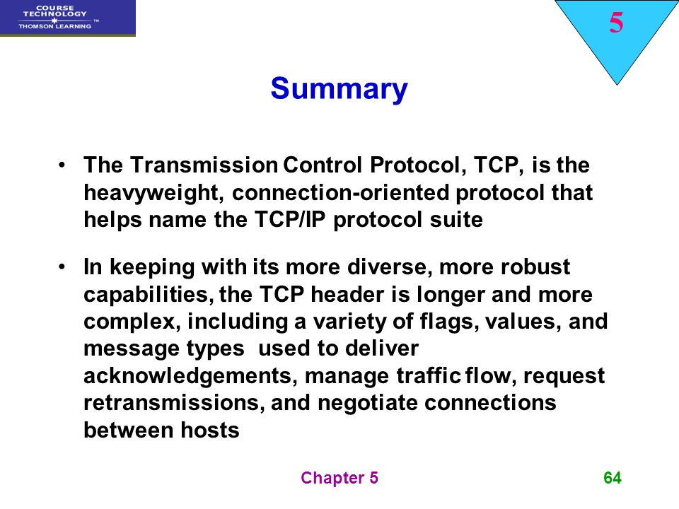 5 Chapter 564 Summary The Transmission Control Protocol, TCP, is the heavyweight, connection-oriented protocol that helps name the TCP/IP protocol sui