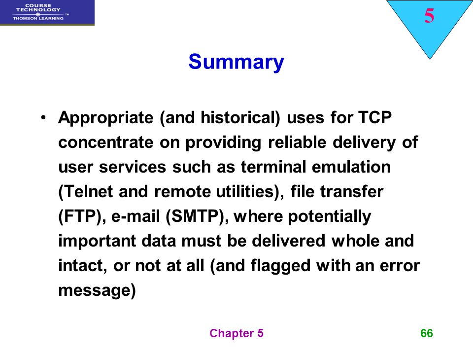 5 Chapter 566 Summary Appropriate (and historical) uses for TCP concentrate on providing reliable delivery of user services such as terminal emulation
