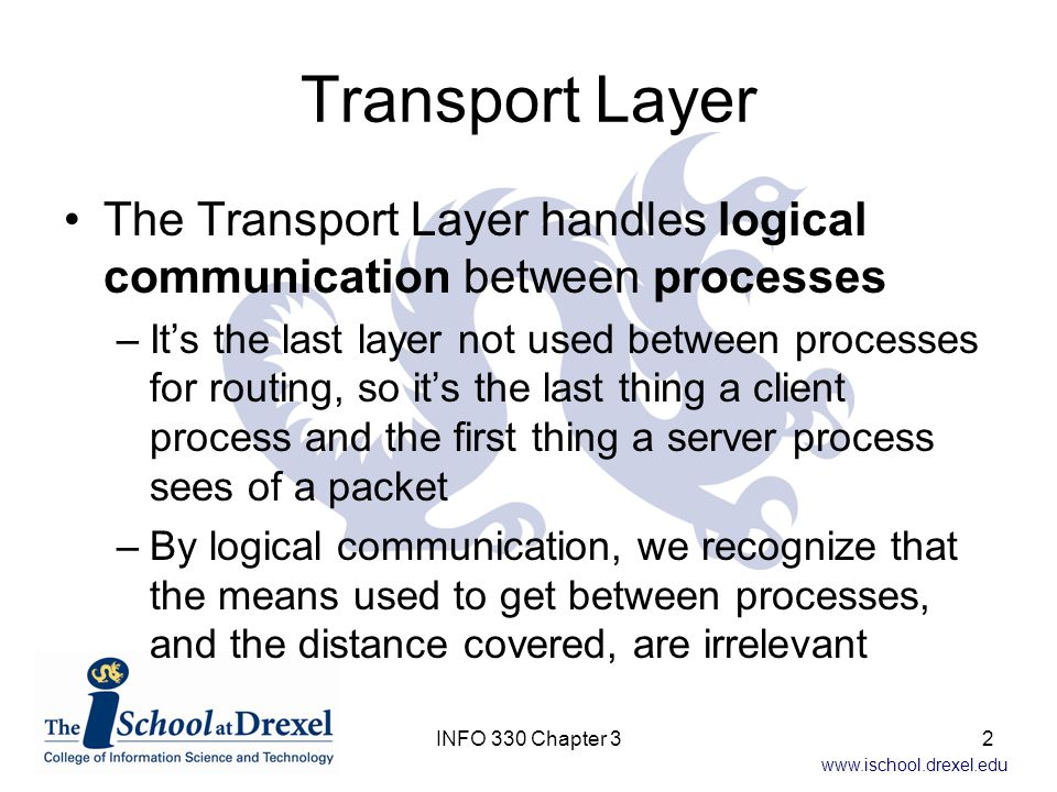 www.ischool.drexel.edu Transport vs Network Notice we didn't say 'hosts' in the previous slide…that's because –The network layer provides logical communication between hosts Mail analogy –Let's assume cousins (processes) want to send letters to each other between their houses (hosts) –They use their parents (transport layer) to mail the letters, and sort the mail when it arrives 3INFO 330 Chapter 3