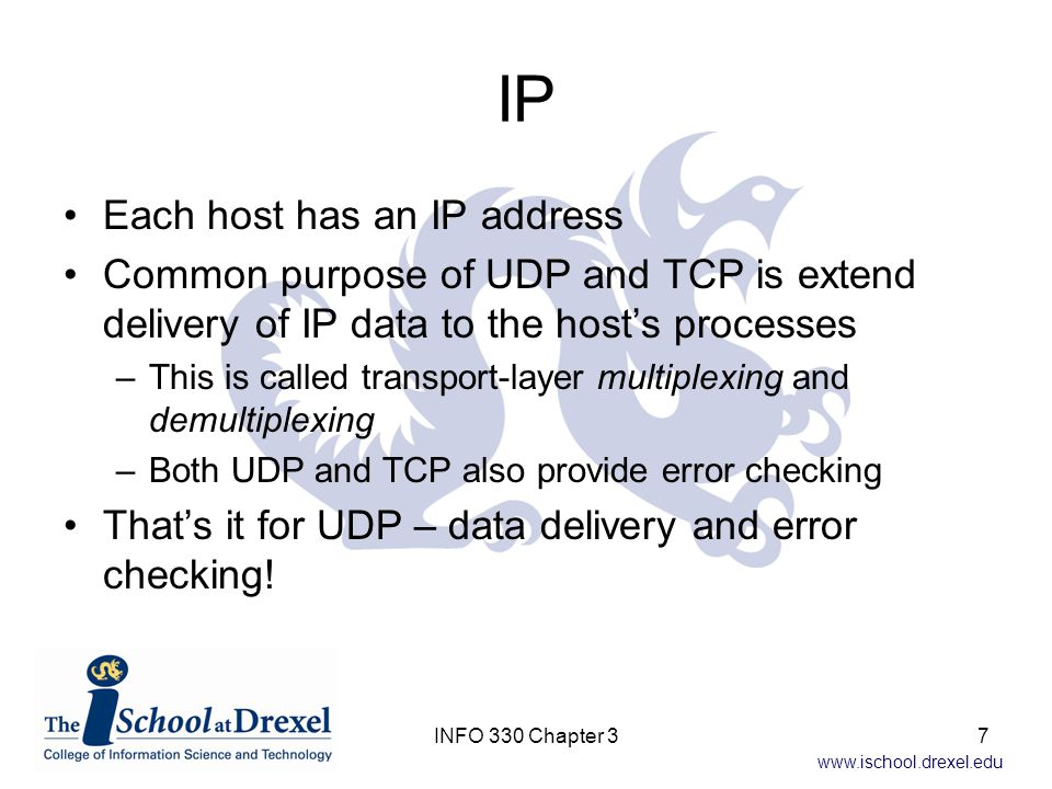 www.ischool.drexel.edu TCP TCP also provides reliable data transfer (not just data delivery) –Uses flow control, sequence numbers, acknowledgements, and timers to ensure data is delivered correctly and in order TCP also provides congestion control –TCP applications share the available bandwidth (they watched Sesame Street!) –UDP takes whatever it can get (greedy little protocol) 8INFO 330 Chapter 3