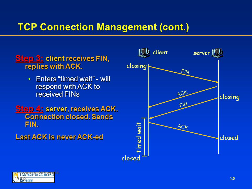 Advanced Networks 2002 27 TCP Connection Management (cont.) Closing a connection: client closes socket: clientSocket.close(); Step 1: client end system sends TCP FIN control segment to server Step 2: server receives FIN, replies with ACK.
