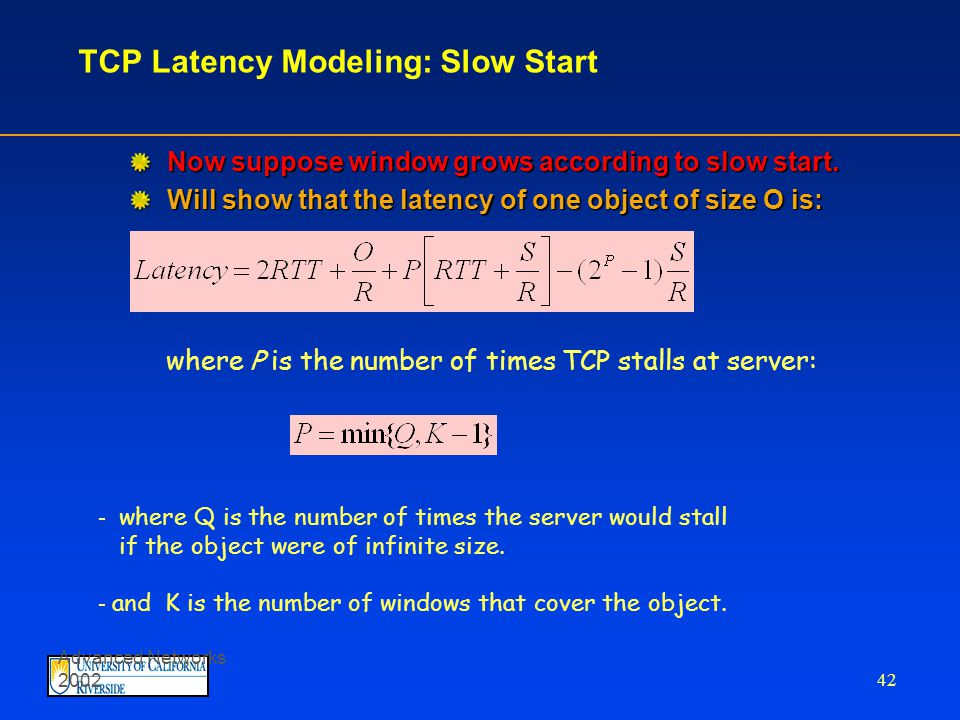 Advanced Networks 2002 41 TCP latency Modeling Case 1: latency = 2RTT + O/R Case 2: latency = 2RTT + O/R + (K-1)[S/R + RTT - WS/R] K:= O/WS Green lag