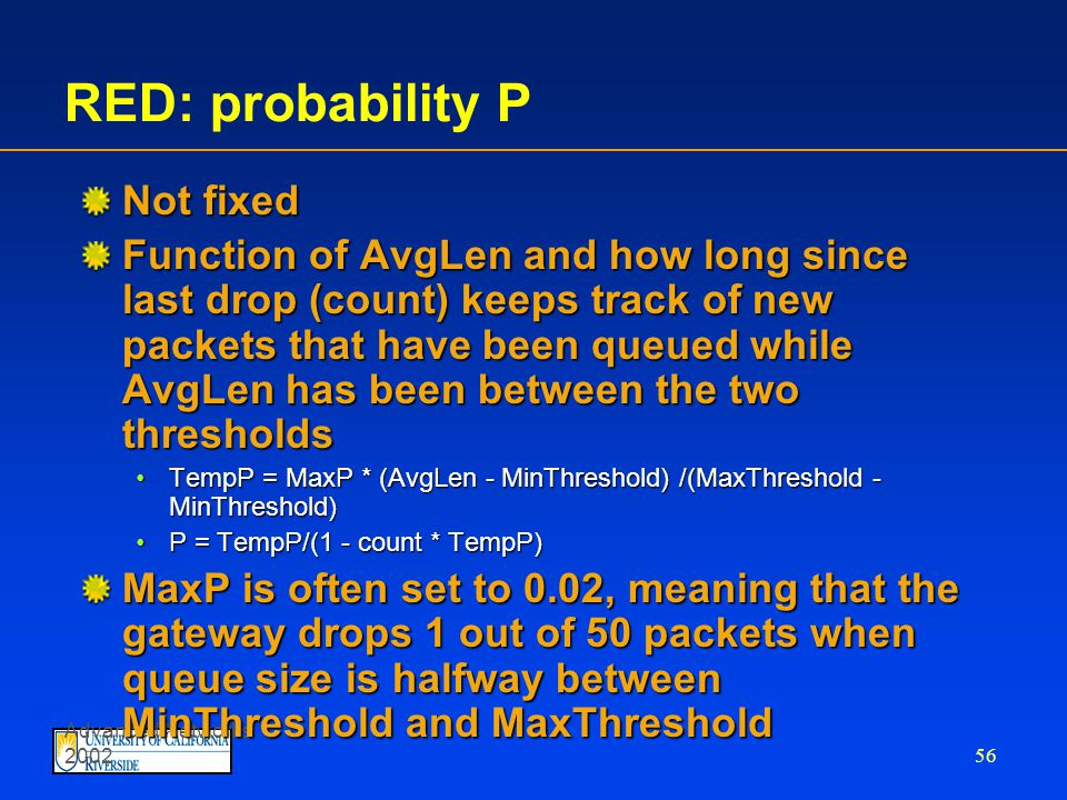 Advanced Networks 2002 55 two queue length thresholdstwo queue length thresholds  if AvgLen  MinThreshold then enqueue the packet  if MinThreshold < AvgLen < MaxThreshold calculate probability P drop arriving packet with probability P  if MaxThreshold  AvgLen drop arriving packet Thresholds