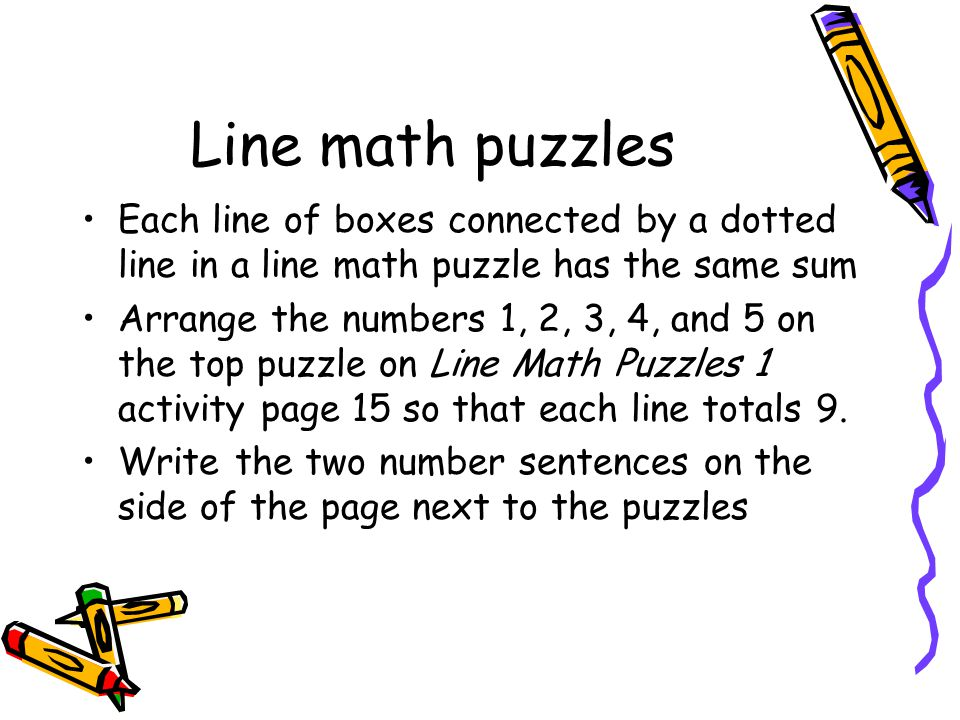Line math puzzles Each line of boxes connected by a dotted line in a line math puzzle has the same sum Arrange the numbers 1, 2, 3, 4, and 5 on the top puzzle on Line Math Puzzles 1 activity page 15 so that each line totals 9.