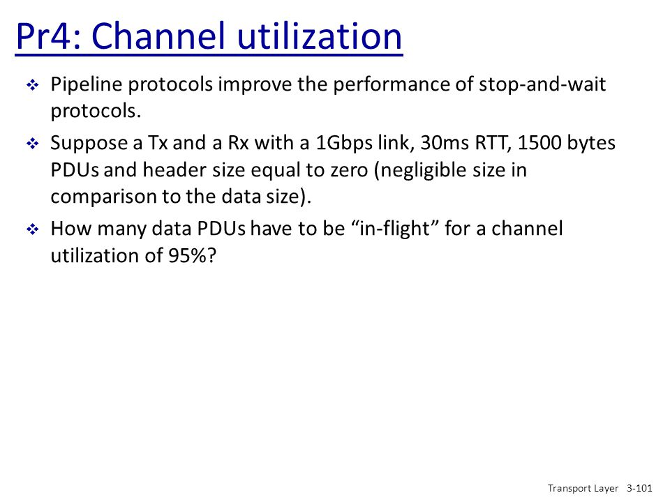 Pr4: Channel utilization Transport Layer3-101  Pipeline protocols improve the performance of stop-and-wait protocols.  Suppose a Tx and a Rx with a
