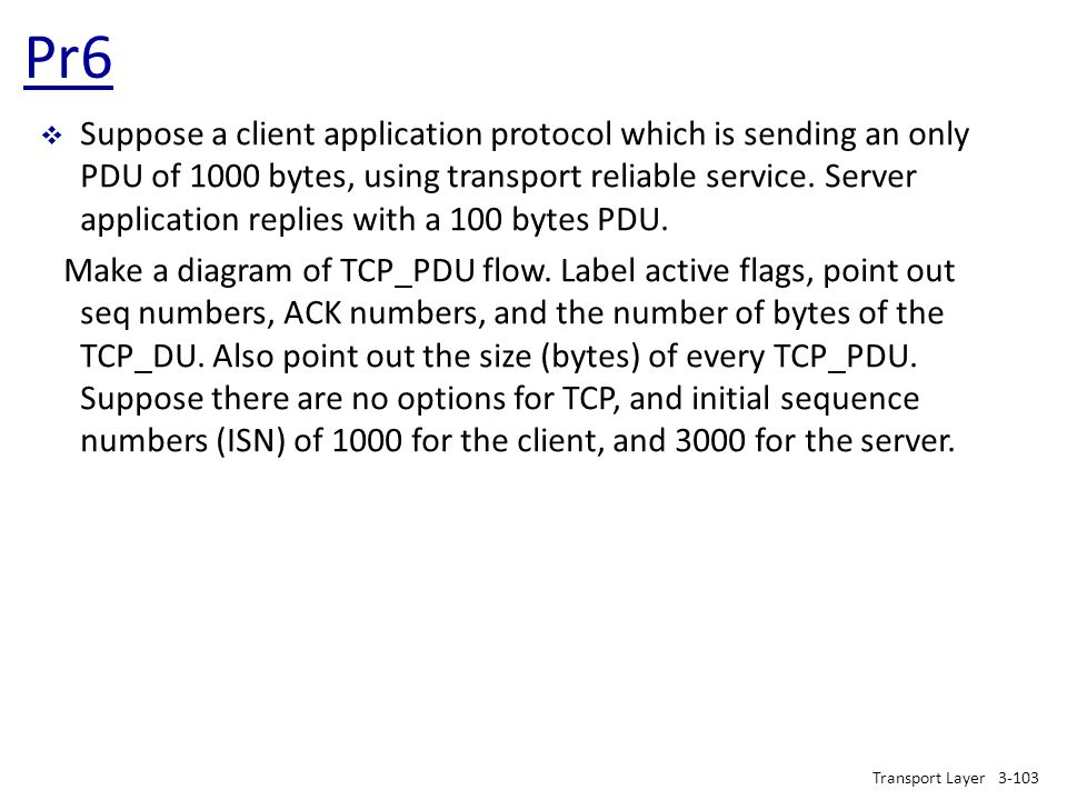 Pr6 Transport Layer3-103  Suppose a client application protocol which is sending an only PDU of 1000 bytes, using transport reliable service. Server