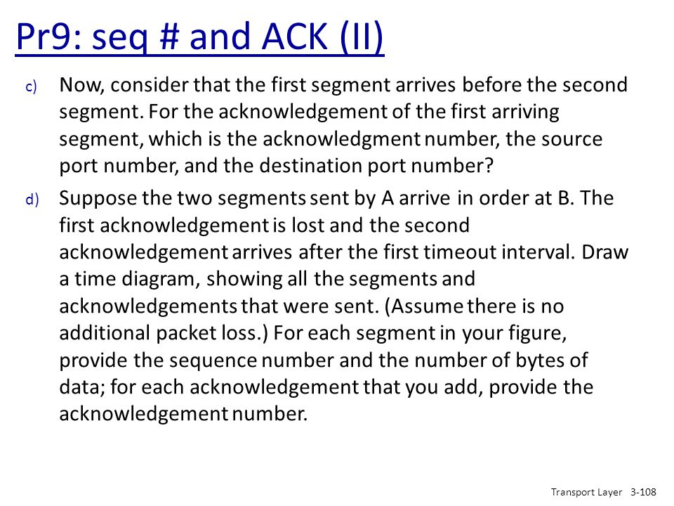 Pr9: seq # and ACK (II) Transport Layer3-108 c) Now, consider that the first segment arrives before the second segment. For the acknowledgement of the