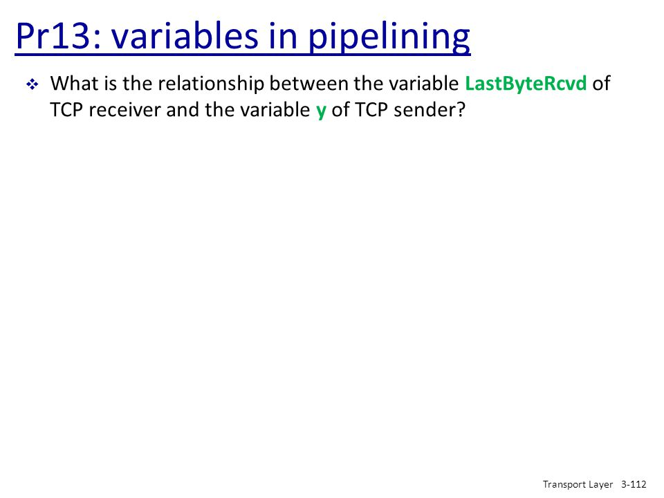 Pr13: variables in pipelining Transport Layer3-112  What is the relationship between the variable LastByteRcvd of TCP receiver and the variable y of