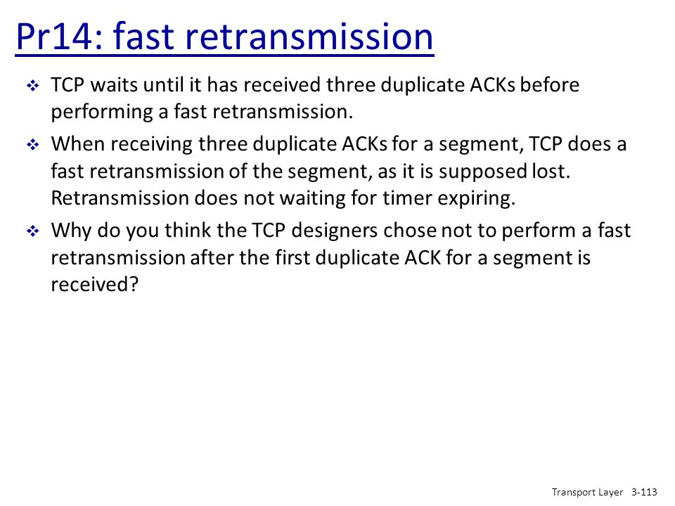 Pr14: fast retransmission Transport Layer3-113  TCP waits until it has received three duplicate ACKs before performing a fast retransmission.  When