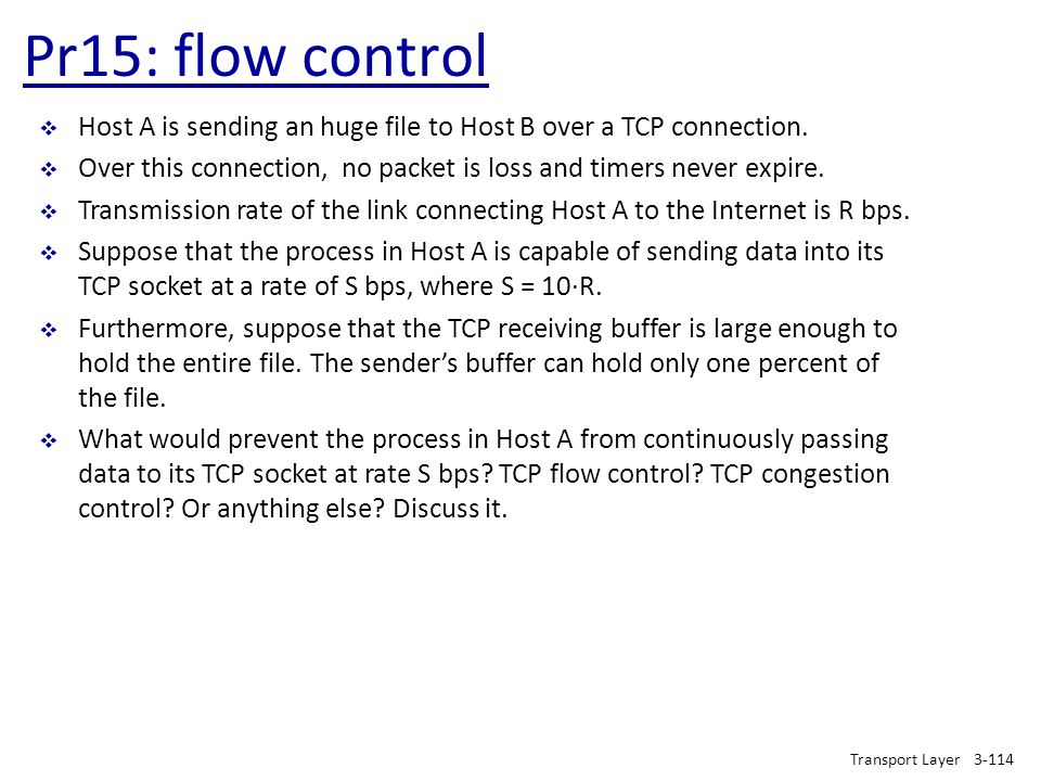 Pr15: flow control Transport Layer3-114  Host A is sending an huge file to Host B over a TCP connection.  Over this connection, no packet is loss an