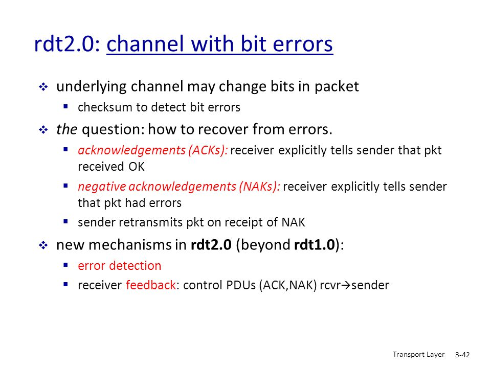 Transport Layer 3-42 rdt2.0: channel with bit errors  underlying channel may change bits in packet  checksum to detect bit errors  the question: ho