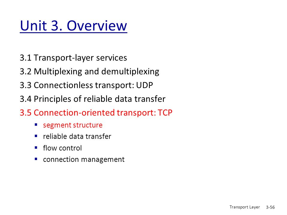 Transport Layer 3-56 Unit 3. Overview 3.1 Transport-layer services 3.2 Multiplexing and demultiplexing 3.3 Connectionless transport: UDP 3.4 Principle