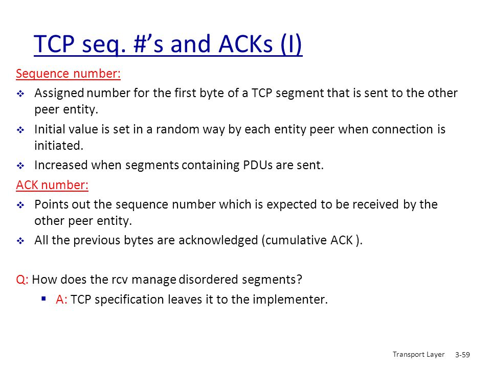 Transport Layer 3-59 TCP seq. #'s and ACKs (I) Sequence number:  Assigned number for the first byte of a TCP segment that is sent to the other peer e