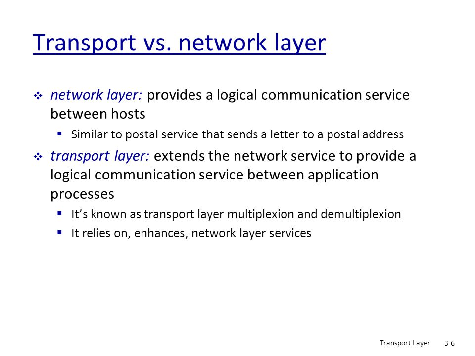 Transport Layer 3-57 TCP: Overview RFCs: 793, 1122, 1323, 2018, 2581  full duplex data:  bi-directional data flow in same connection  MSS: maximum segment size (UDs)  connection-oriented:  handshaking (exchange of control msgs) inits sender, receiver state before data exchange  flow control:  sender will not overwhelm receiver  point-to-point:  one sender, one receiver  reliable, in-order byte stream:  no message boundaries (A_PDUs)  pipelined:  TCP congestion and flow control set window size (maximum PDUs # in-flight)  send & receive buffers