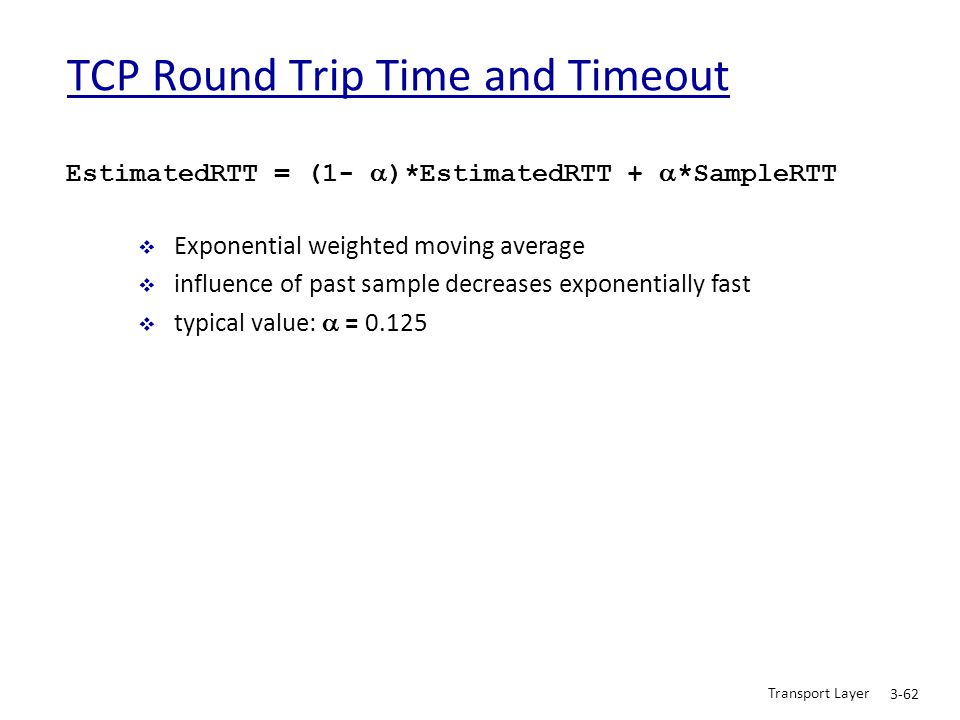 Transport Layer 3-62 TCP Round Trip Time and Timeout EstimatedRTT = (1-  )*EstimatedRTT +  *SampleRTT  Exponential weighted moving average  influe