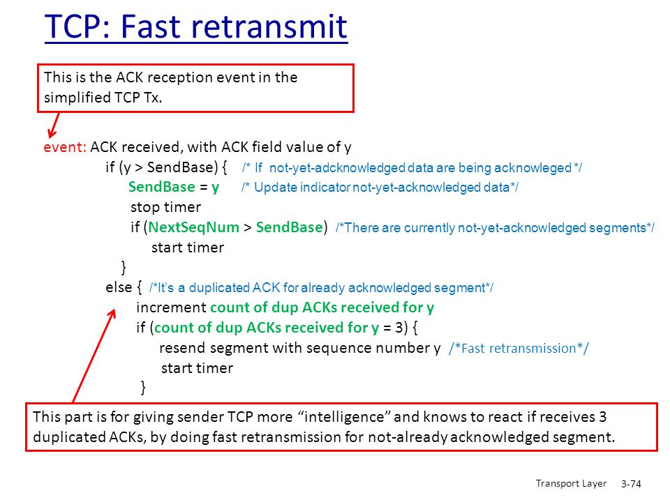 Transport Layer 3-74 event: ACK received, with ACK field value of y if (y > SendBase) { /* If not-yet-adcknowledged data are being acknowleged */ Send