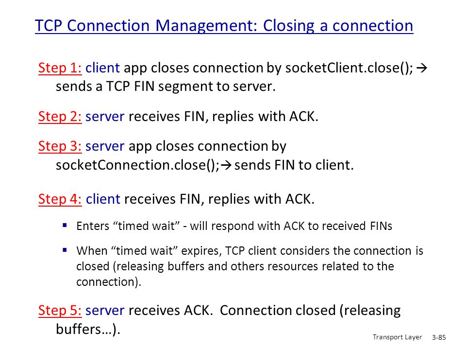 Transport Layer 3-85 Step 1: client app closes connection by socketClient.close();  sends a TCP FIN segment to server. Step 2: server receives FIN, r