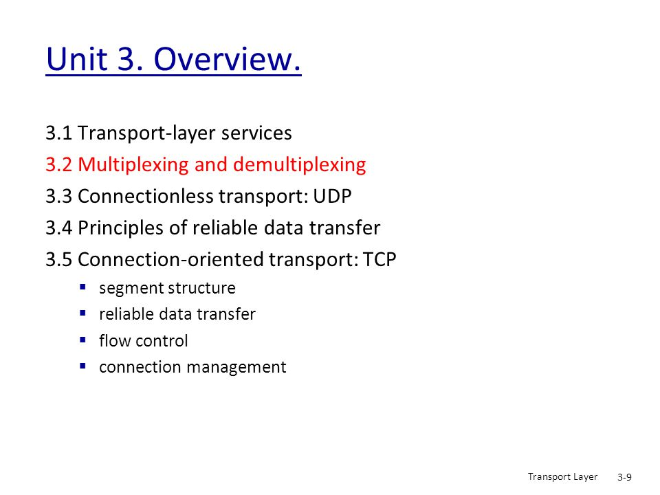 Transport Layer 3-10 Multiplexing/demultiplexing application transport network link physical P1 application transport network link physical application transport network link physical P2 P3 P4 P1 host 1 host 2 host 3 = process= socket delivering received segments (T_PDU) to correct socket, by using the header (T_PCI) Demultiplexing at recv host: gathering data from multiple sockets, enveloping data (T_PDU) with header (T_PCI) (later used for demultiplexing) Multiplexing at send host: