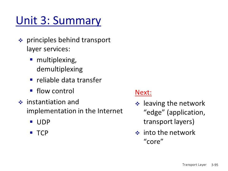 Transport Layer 3-95 Unit 3: Summary  principles behind transport layer services:  multiplexing, demultiplexing  reliable data transfer  flow cont