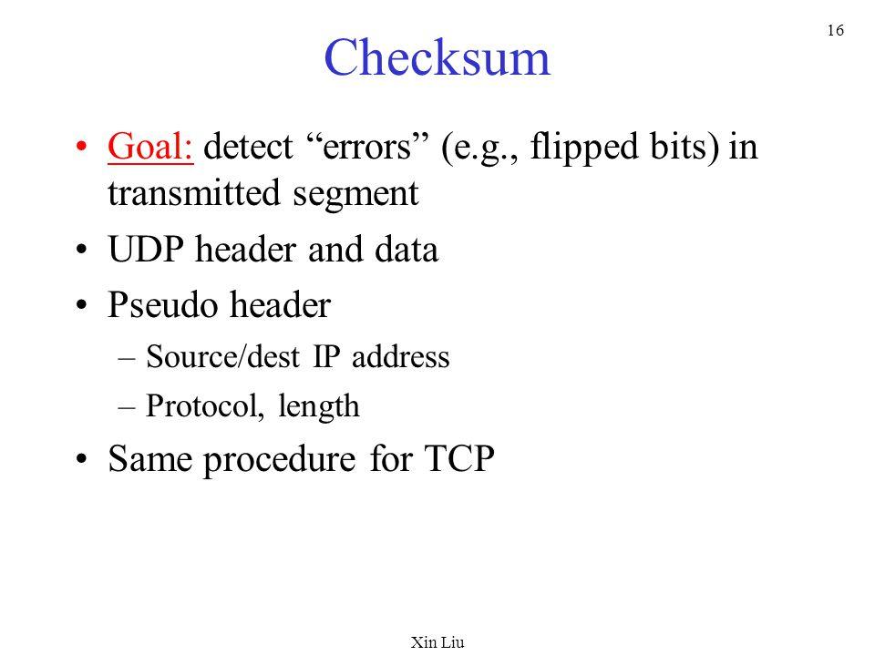 "Xin Liu 16 Checksum Goal: detect ""errors"" (e.g., flipped bits) in transmitted segment UDP header and data Pseudo header –Source/dest IP address –Proto"