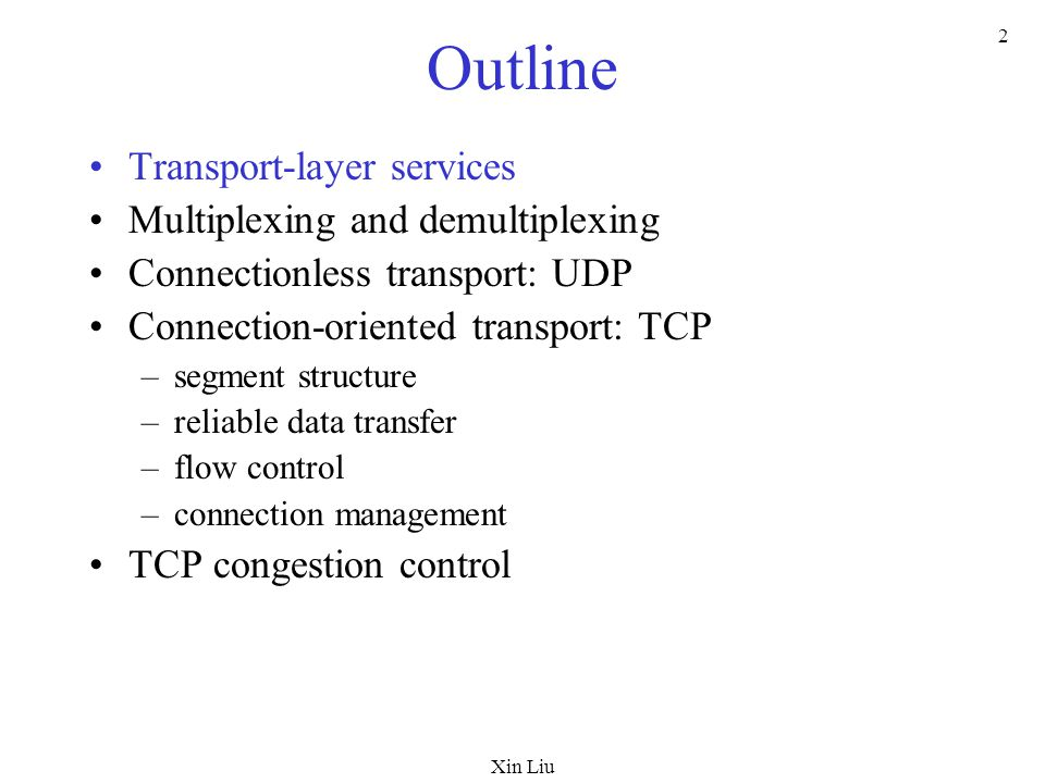Xin Liu 2 Outline Transport-layer services Multiplexing and demultiplexing Connectionless transport: UDP Connection-oriented transport: TCP –segment s