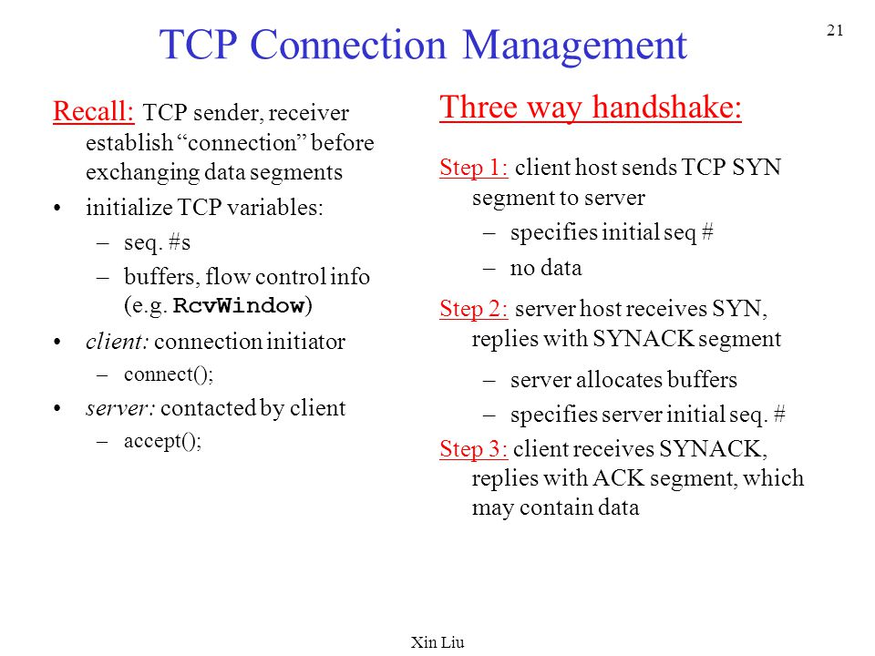 Xin Liu 21 TCP Connection Management Recall: TCP sender, receiver establish connection before exchanging data segments initialize TCP variables: –seq.