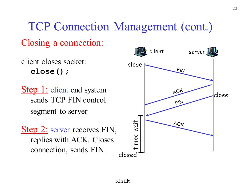 Xin Liu 22 TCP Connection Management (cont.) Closing a connection: client closes socket: close(); Step 1: client end system sends TCP FIN control segment to server Step 2: server receives FIN, replies with ACK.