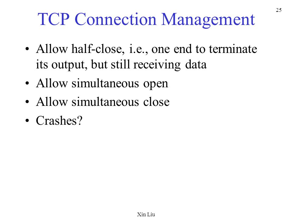Xin Liu 25 TCP Connection Management Allow half-close, i.e., one end to terminate its output, but still receiving data Allow simultaneous open Allow simultaneous close Crashes?