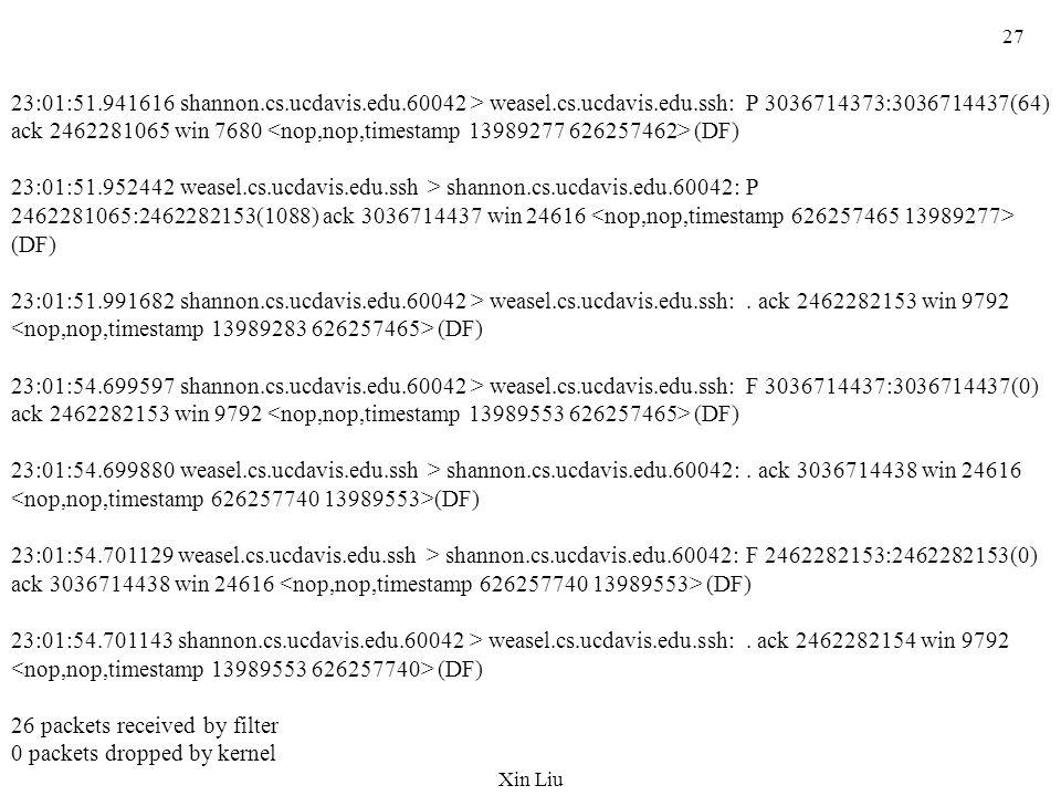 Xin Liu 27 23:01:51.941616 shannon.cs.ucdavis.edu.60042 > weasel.cs.ucdavis.edu.ssh: P 3036714373:3036714437(64) ack 2462281065 win 7680 (DF) 23:01:51.952442 weasel.cs.ucdavis.edu.ssh > shannon.cs.ucdavis.edu.60042: P 2462281065:2462282153(1088) ack 3036714437 win 24616 (DF) 23:01:51.991682 shannon.cs.ucdavis.edu.60042 > weasel.cs.ucdavis.edu.ssh:.