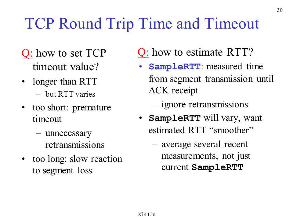 Xin Liu 30 TCP Round Trip Time and Timeout Q: how to set TCP timeout value.