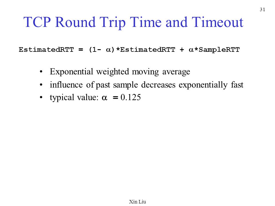 Xin Liu 31 TCP Round Trip Time and Timeout EstimatedRTT = (1-  )*EstimatedRTT +  *SampleRTT Exponential weighted moving average influence of past sample decreases exponentially fast typical value:  = 0.125