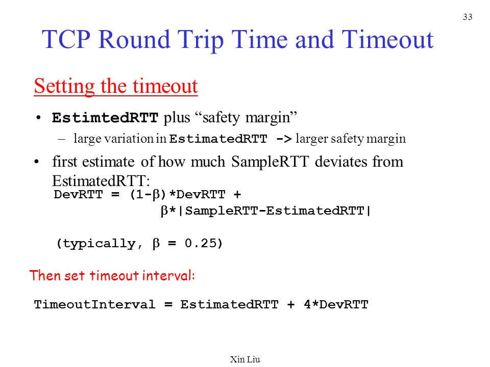Xin Liu 33 TCP Round Trip Time and Timeout Setting the timeout EstimtedRTT plus safety margin –large variation in EstimatedRTT -> larger safety margin first estimate of how much SampleRTT deviates from EstimatedRTT: TimeoutInterval = EstimatedRTT + 4*DevRTT DevRTT = (1-  )*DevRTT +  *|SampleRTT-EstimatedRTT| (typically,  = 0.25) Then set timeout interval: