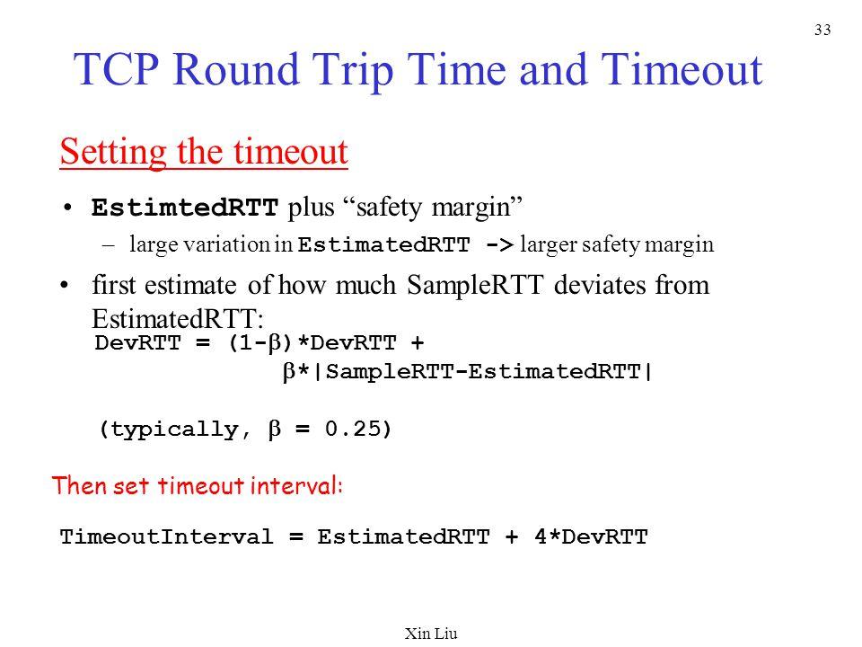 "Xin Liu 33 TCP Round Trip Time and Timeout Setting the timeout EstimtedRTT plus ""safety margin"" –large variation in EstimatedRTT -> larger safety marg"