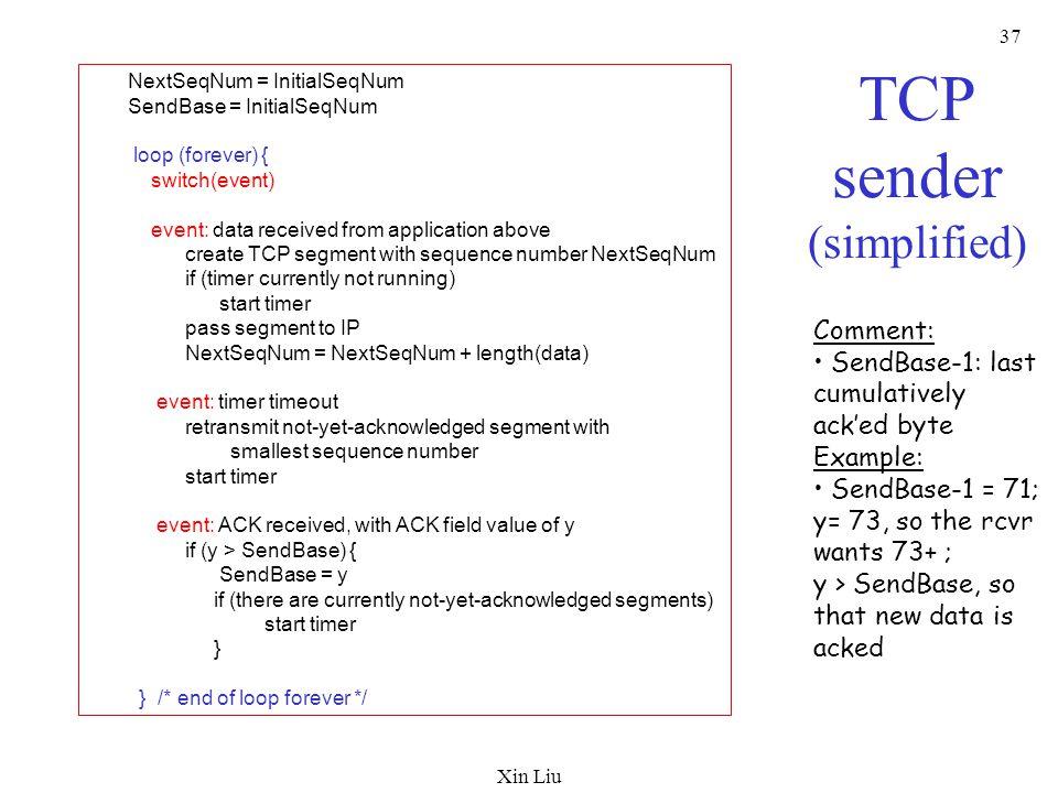 Xin Liu 37 TCP sender (simplified) NextSeqNum = InitialSeqNum SendBase = InitialSeqNum loop (forever) { switch(event) event: data received from applic