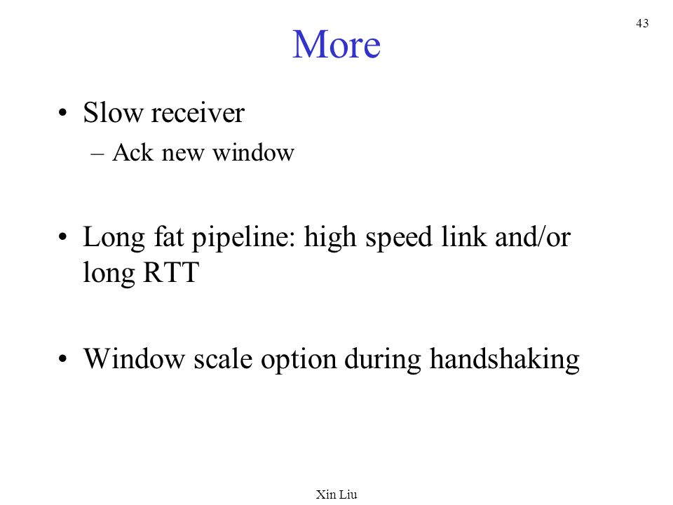 Xin Liu 43 More Slow receiver –Ack new window Long fat pipeline: high speed link and/or long RTT Window scale option during handshaking