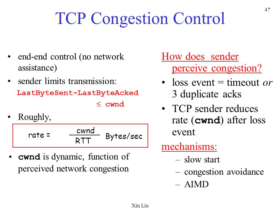 Xin Liu 47 TCP Congestion Control end-end control (no network assistance) sender limits transmission: LastByteSent-LastByteAcked  cwnd Roughly, cwnd is dynamic, function of perceived network congestion How does sender perceive congestion.