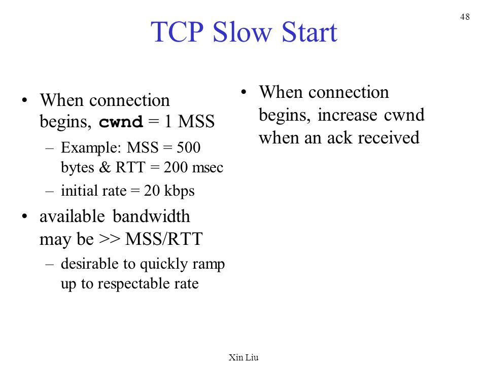 Xin Liu 48 TCP Slow Start When connection begins, cwnd = 1 MSS –Example: MSS = 500 bytes & RTT = 200 msec –initial rate = 20 kbps available bandwidth may be >> MSS/RTT –desirable to quickly ramp up to respectable rate When connection begins, increase cwnd when an ack received