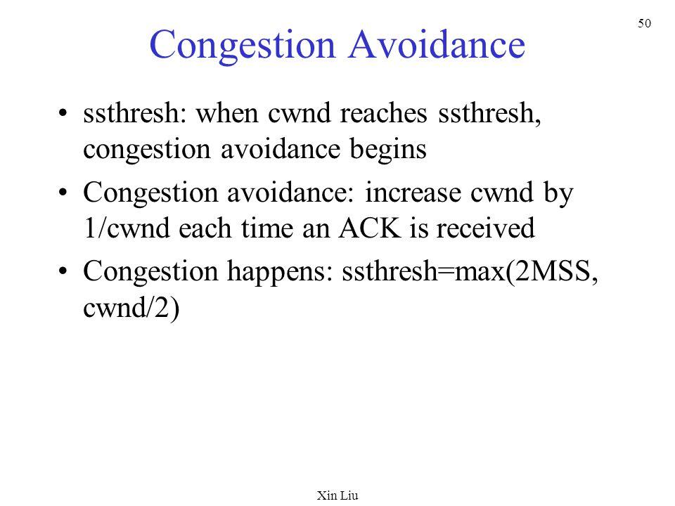 Xin Liu 50 Congestion Avoidance ssthresh: when cwnd reaches ssthresh, congestion avoidance begins Congestion avoidance: increase cwnd by 1/cwnd each t