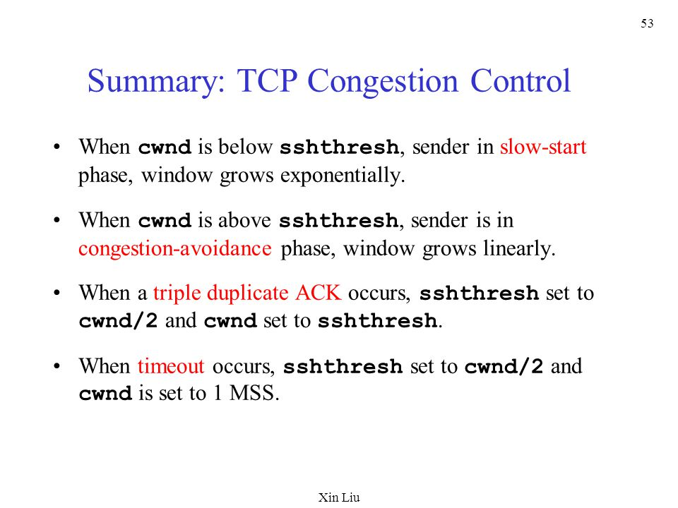Xin Liu 53 Summary: TCP Congestion Control When cwnd is below sshthresh, sender in slow-start phase, window grows exponentially. When cwnd is above ss