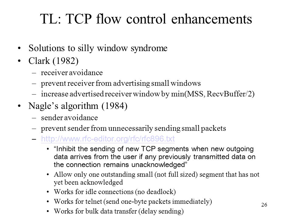 26 TL: TCP flow control enhancements Solutions to silly window syndrome Clark (1982) –receiver avoidance –prevent receiver from advertising small windows –increase advertised receiver window by min(MSS, RecvBuffer/2) Nagle's algorithm (1984) –sender avoidance –prevent sender from unnecessarily sending small packets –http://www.rfc-editor.org/rfc/rfc896.txthttp://www.rfc-editor.org/rfc/rfc896.txt Inhibit the sending of new TCP segments when new outgoing data arrives from the user if any previously transmitted data on the connection remains unacknowledged Allow only one outstanding small (not full sized) segment that has not yet been acknowledged Works for idle connections (no deadlock) Works for telnet (send one-byte packets immediately) Works for bulk data transfer (delay sending)