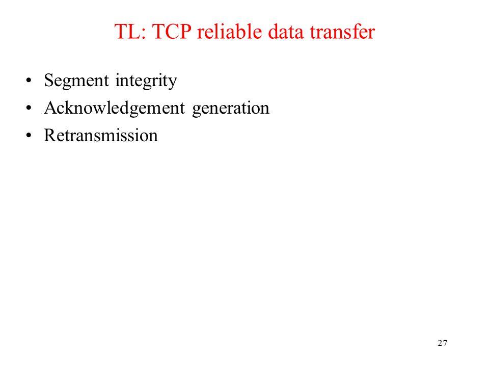 27 TL: TCP reliable data transfer Segment integrity Acknowledgement generation Retransmission