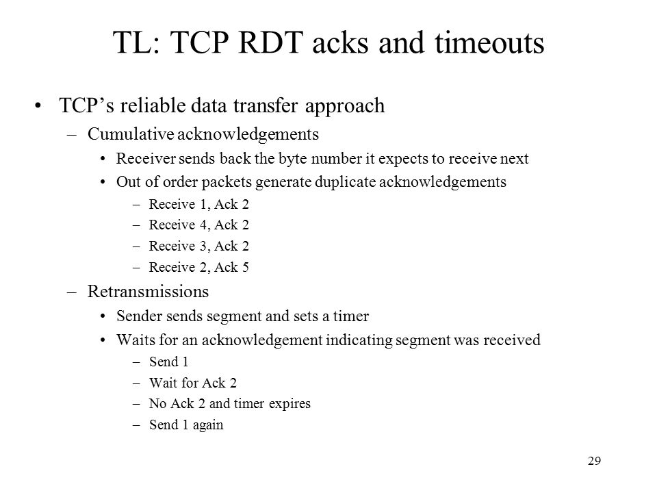29 TL: TCP RDT acks and timeouts TCP's reliable data transfer approach –Cumulative acknowledgements Receiver sends back the byte number it expects to receive next Out of order packets generate duplicate acknowledgements –Receive 1, Ack 2 –Receive 4, Ack 2 –Receive 3, Ack 2 –Receive 2, Ack 5 –Retransmissions Sender sends segment and sets a timer Waits for an acknowledgement indicating segment was received –Send 1 –Wait for Ack 2 –No Ack 2 and timer expires –Send 1 again