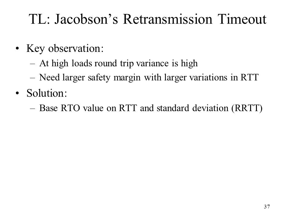 37 TL: Jacobson's Retransmission Timeout Key observation: –At high loads round trip variance is high –Need larger safety margin with larger variations in RTT Solution: –Base RTO value on RTT and standard deviation (RRTT)