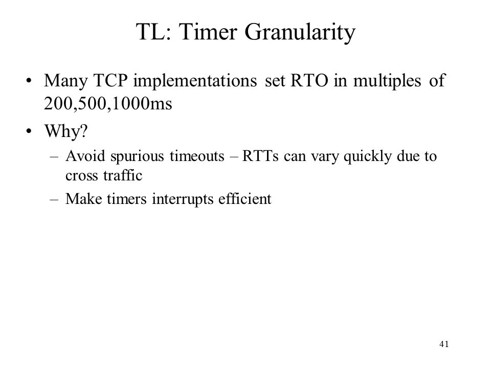 41 TL: Timer Granularity Many TCP implementations set RTO in multiples of 200,500,1000ms Why.